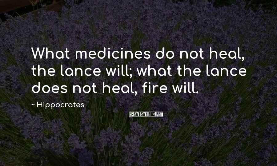 Hippocrates Sayings: What medicines do not heal, the lance will; what the lance does not heal, fire