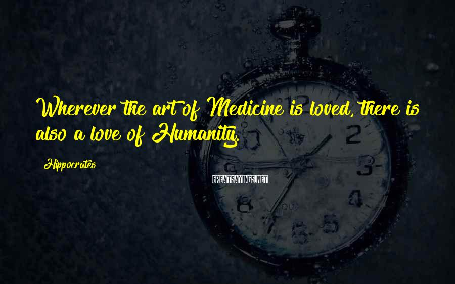Hippocrates Sayings: Wherever the art of Medicine is loved, there is also a love of Humanity.