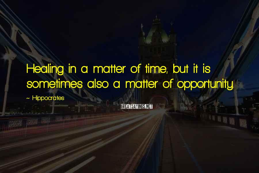 Hippocrates Sayings: Healing in a matter of time, but it is sometimes also a matter of opportunity.