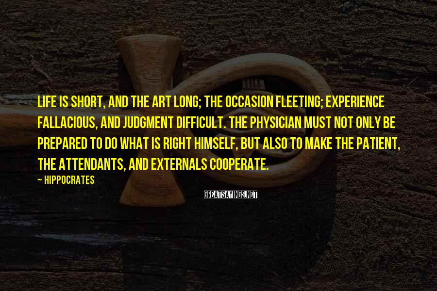 Hippocrates Sayings: Life is short, and the Art long; the occasion fleeting; experience fallacious, and judgment difficult.