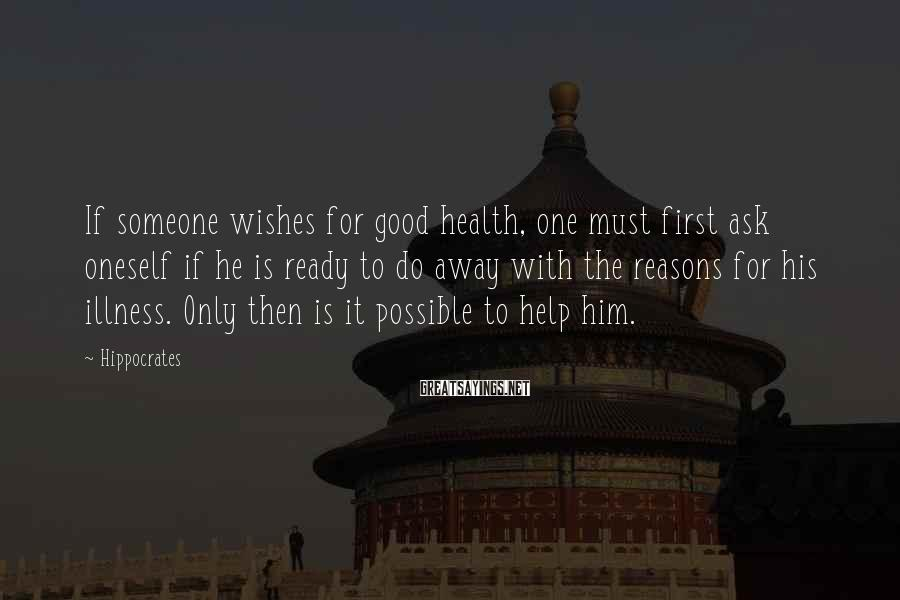 Hippocrates Sayings: If someone wishes for good health, one must first ask oneself if he is ready