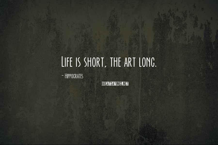 Hippocrates Sayings: Life is short, the art long.