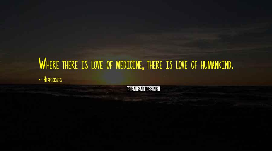 Hippocrates Sayings: Where there is love of medicine, there is love of humankind.