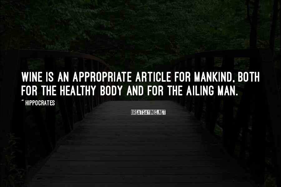 Hippocrates Sayings: Wine is an appropriate article for mankind, both for the healthy body and for the