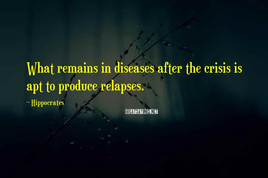 Hippocrates Sayings: What remains in diseases after the crisis is apt to produce relapses.