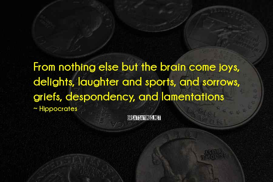 Hippocrates Sayings: From nothing else but the brain come joys, delights, laughter and sports, and sorrows, griefs,