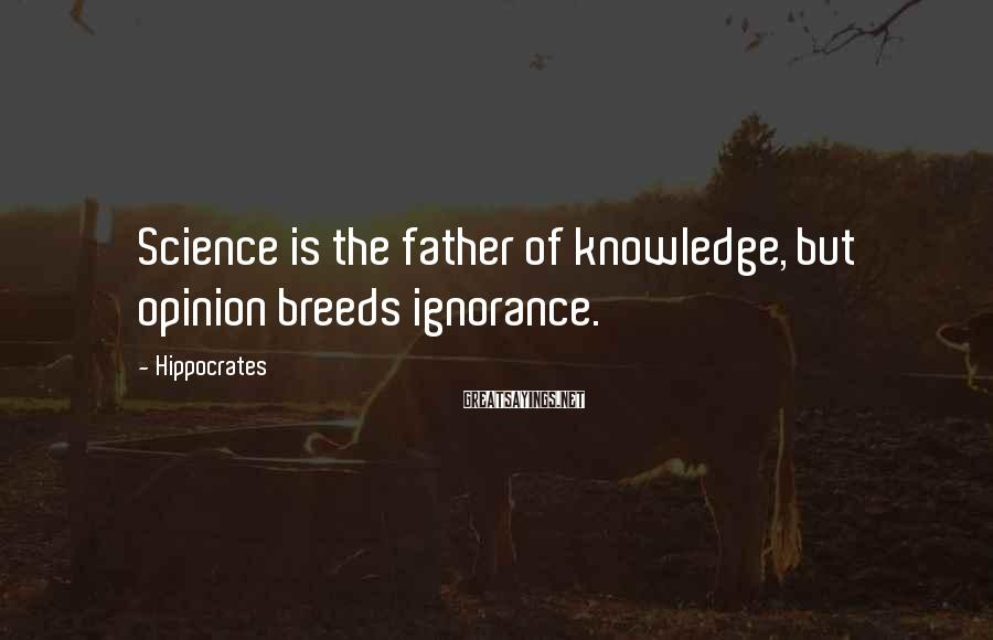 Hippocrates Sayings: Science is the father of knowledge, but opinion breeds ignorance.