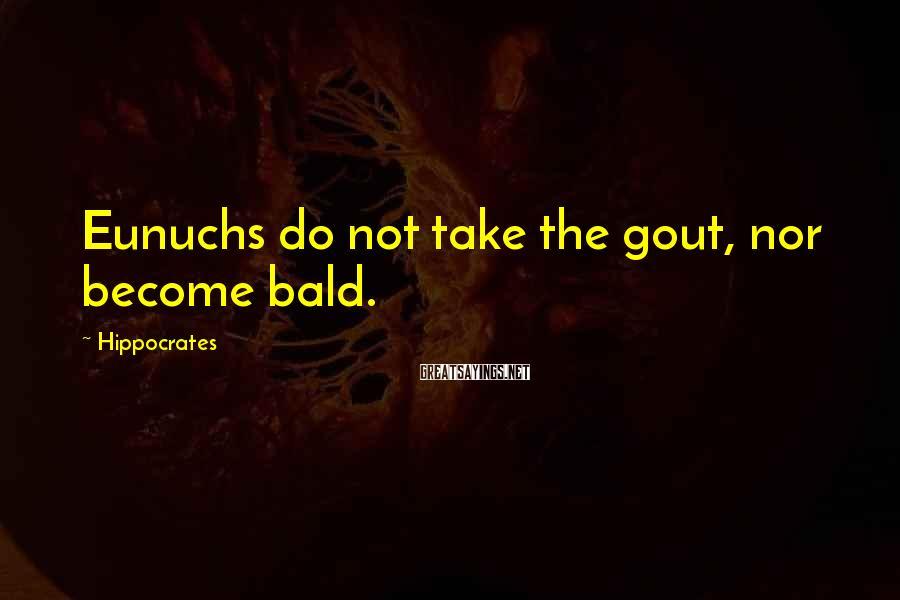 Hippocrates Sayings: Eunuchs do not take the gout, nor become bald.