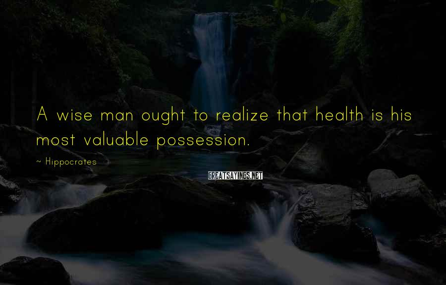 Hippocrates Sayings: A wise man ought to realize that health is his most valuable possession.