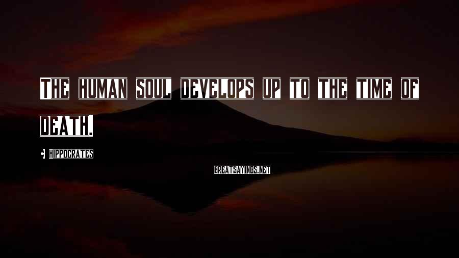 Hippocrates Sayings: The human soul develops up to the time of death.