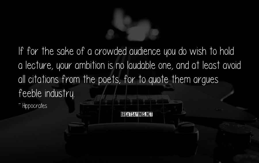 Hippocrates Sayings: If for the sake of a crowded audience you do wish to hold a lecture,