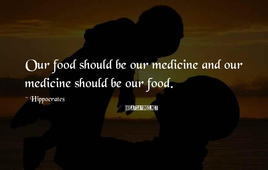 Hippocrates Sayings: Our food should be our medicine and our medicine should be our food.