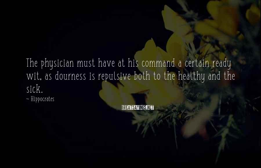 Hippocrates Sayings: The physician must have at his command a certain ready wit, as dourness is repulsive