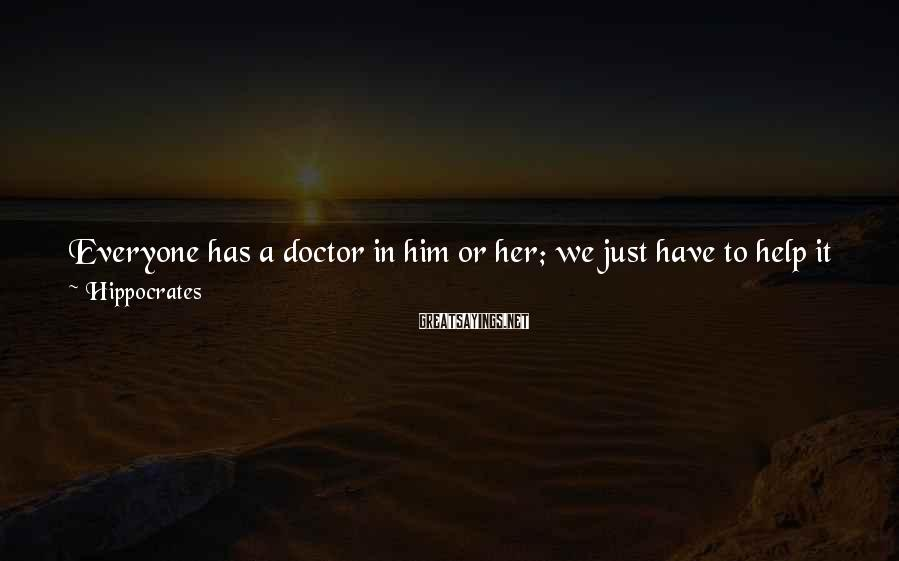 Hippocrates Sayings: Everyone has a doctor in him or her; we just have to help it in