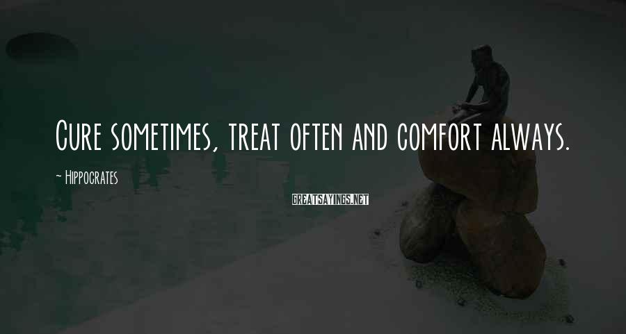 Hippocrates Sayings: Cure sometimes, treat often and comfort always.