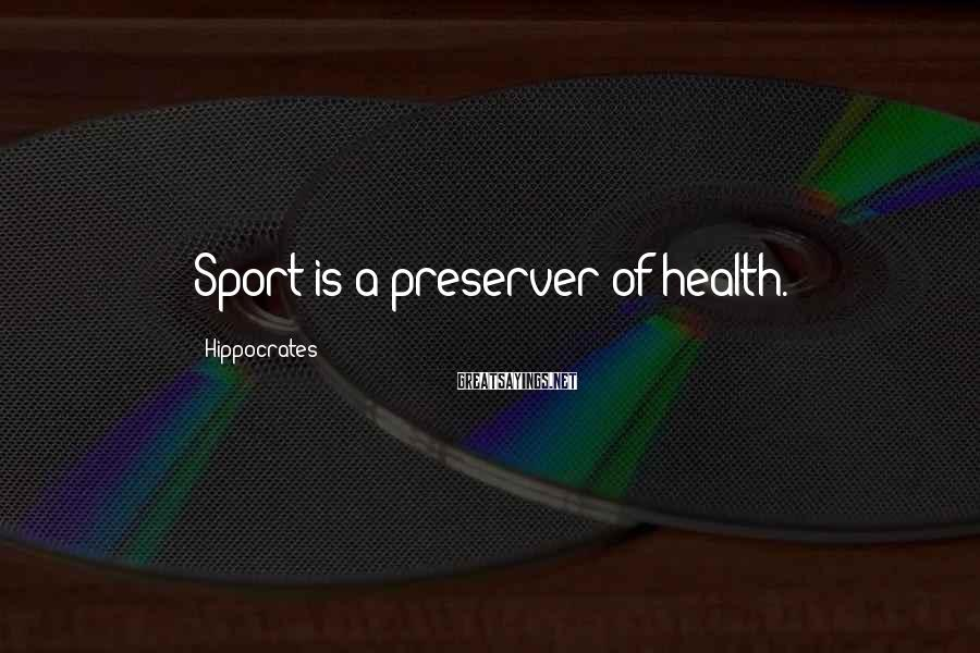 Hippocrates Sayings: Sport is a preserver of health.