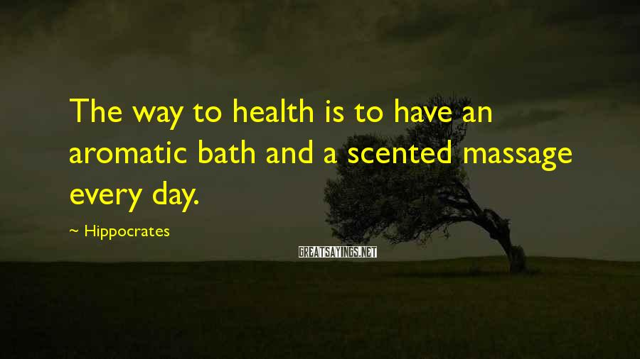 Hippocrates Sayings: The way to health is to have an aromatic bath and a scented massage every