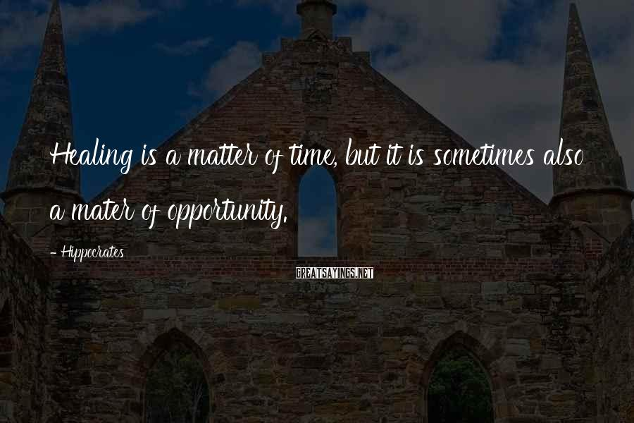 Hippocrates Sayings: Healing is a matter of time, but it is sometimes also a mater of opportunity.