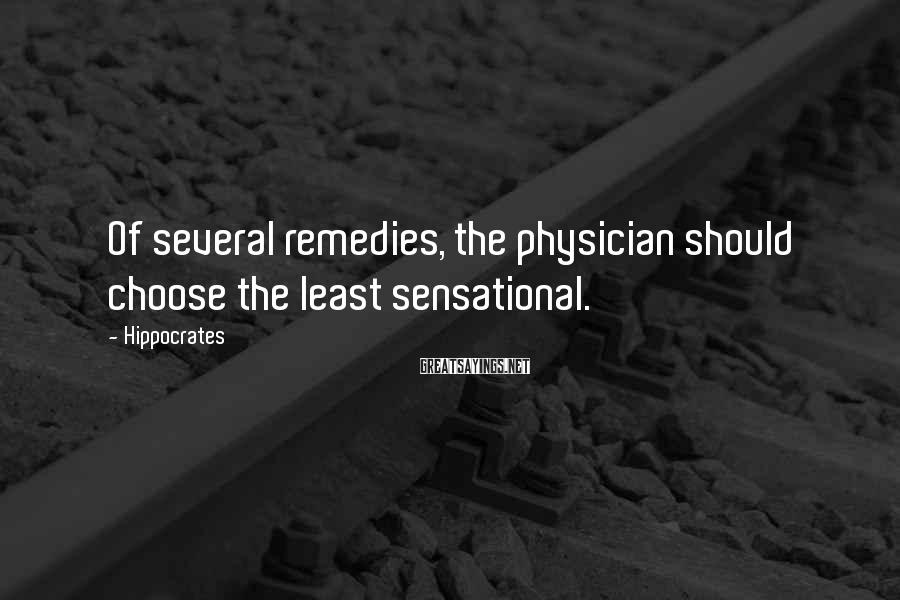 Hippocrates Sayings: Of several remedies, the physician should choose the least sensational.