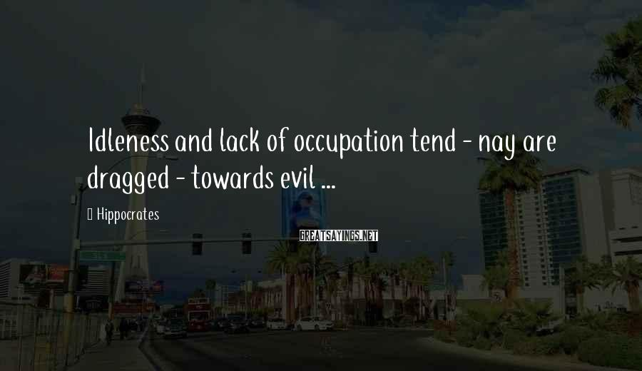 Hippocrates Sayings: Idleness and lack of occupation tend - nay are dragged - towards evil ...