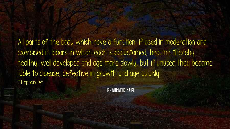 Hippocrates Sayings: All parts of the body which have a function, if used in moderation and exercised