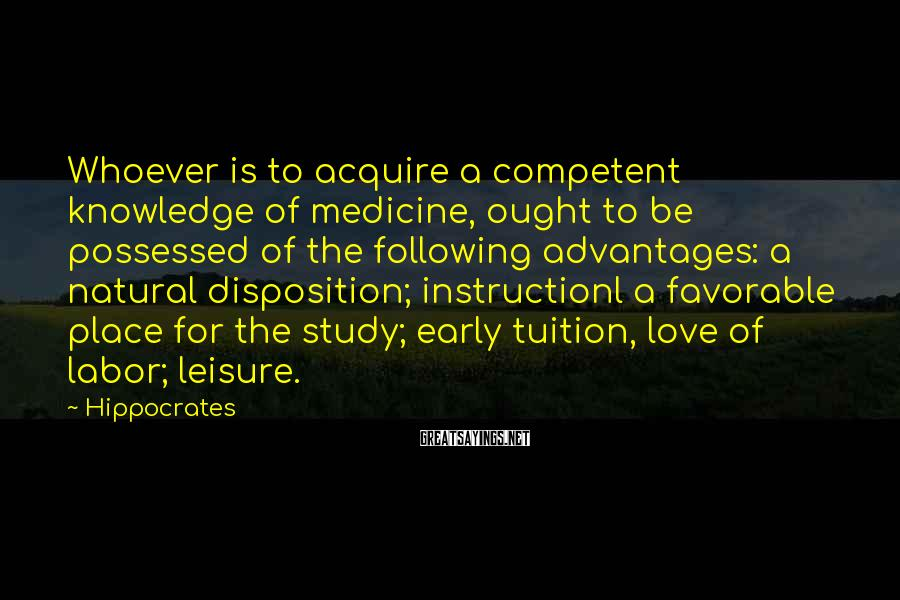 Hippocrates Sayings: Whoever is to acquire a competent knowledge of medicine, ought to be possessed of the