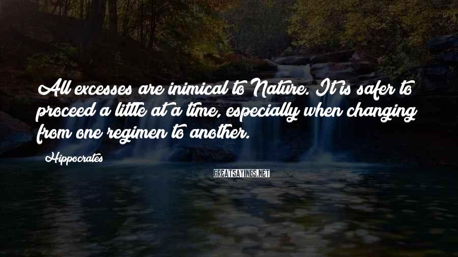Hippocrates Sayings: All excesses are inimical to Nature. It is safer to proceed a little at a