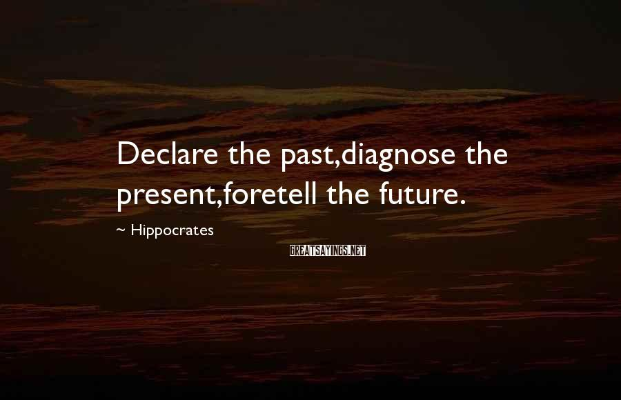 Hippocrates Sayings: Declare the past,diagnose the present,foretell the future.