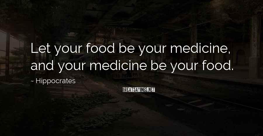 Hippocrates Sayings: Let your food be your medicine, and your medicine be your food.