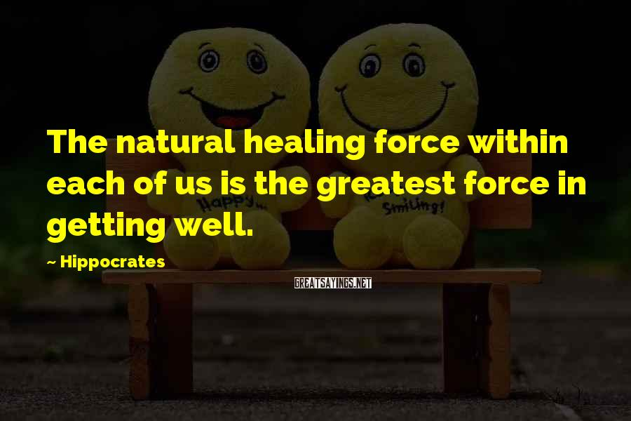 Hippocrates Sayings: The natural healing force within each of us is the greatest force in getting well.
