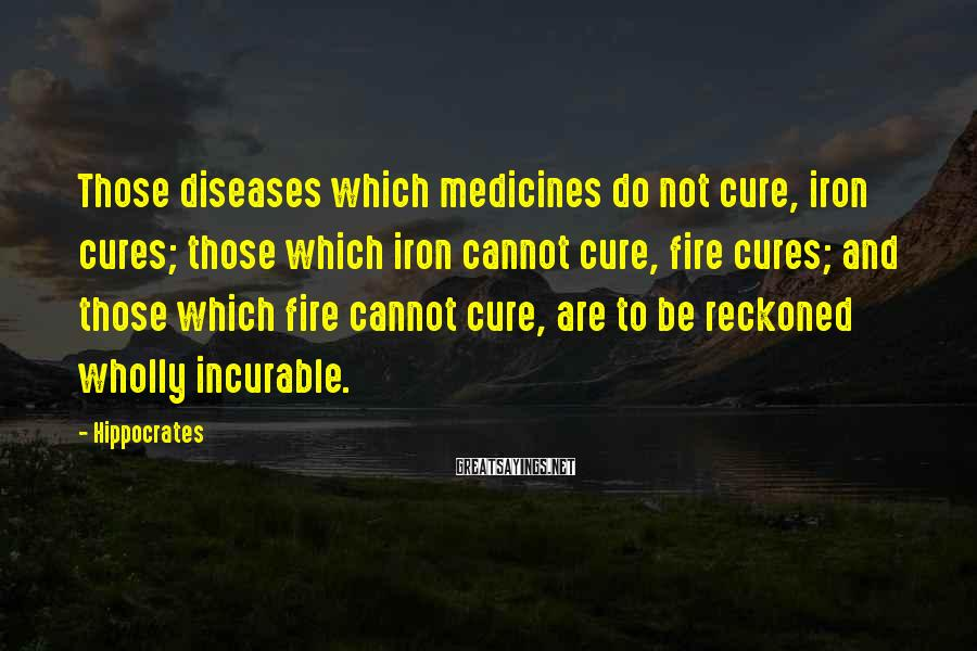 Hippocrates Sayings: Those diseases which medicines do not cure, iron cures; those which iron cannot cure, fire