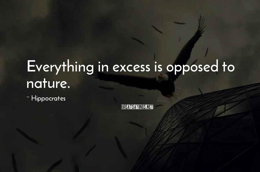 Hippocrates Sayings: Everything in excess is opposed to nature.