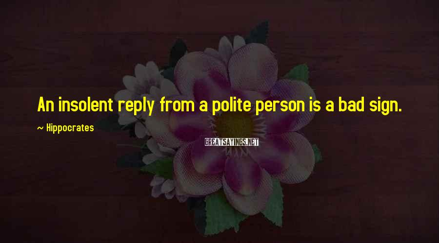 Hippocrates Sayings: An insolent reply from a polite person is a bad sign.