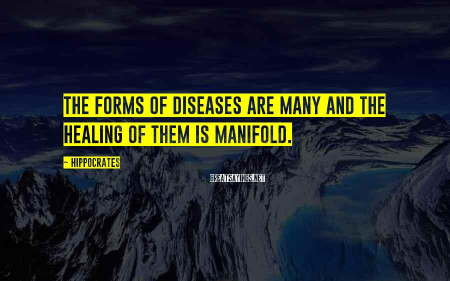 Hippocrates Sayings: The forms of diseases are many and the healing of them is manifold.