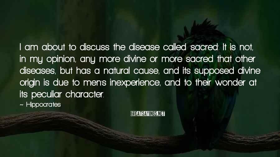 Hippocrates Sayings: I am about to discuss the disease called 'sacred'. It is not, in my opinion,