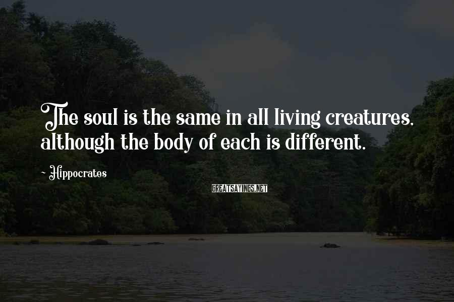 Hippocrates Sayings: The soul is the same in all living creatures, although the body of each is
