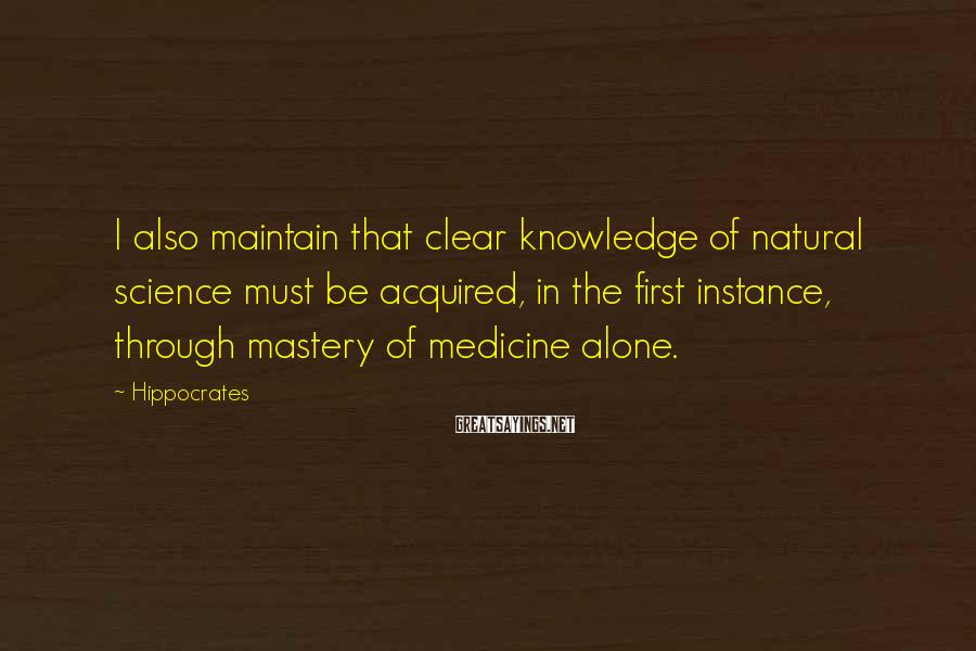 Hippocrates Sayings: I also maintain that clear knowledge of natural science must be acquired, in the first