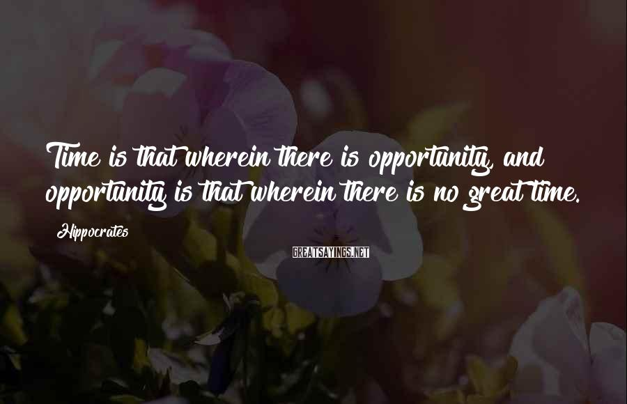 Hippocrates Sayings: Time is that wherein there is opportunity, and opportunity is that wherein there is no