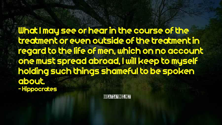 Hippocrates Sayings: What I may see or hear in the course of the treatment or even outside
