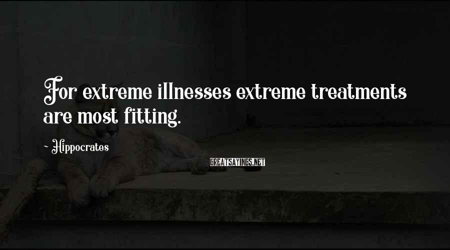 Hippocrates Sayings: For extreme illnesses extreme treatments are most fitting.
