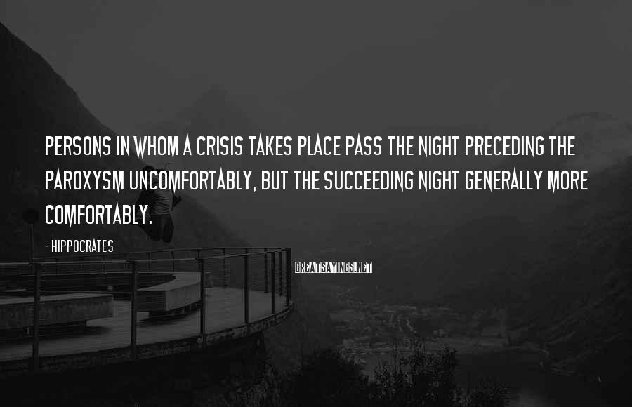 Hippocrates Sayings: Persons in whom a crisis takes place pass the night preceding the paroxysm uncomfortably, but