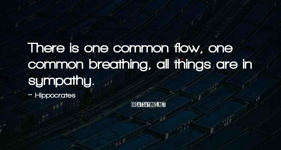 Hippocrates Sayings: There is one common flow, one common breathing, all things are in sympathy.