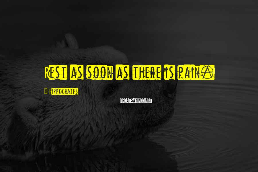 Hippocrates Sayings: Rest as soon as there is pain.