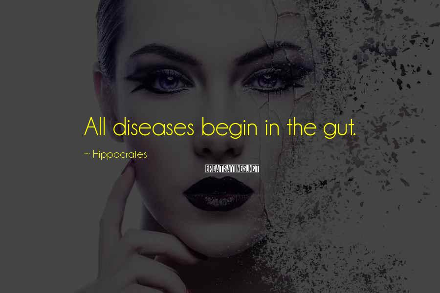 Hippocrates Sayings: All diseases begin in the gut.