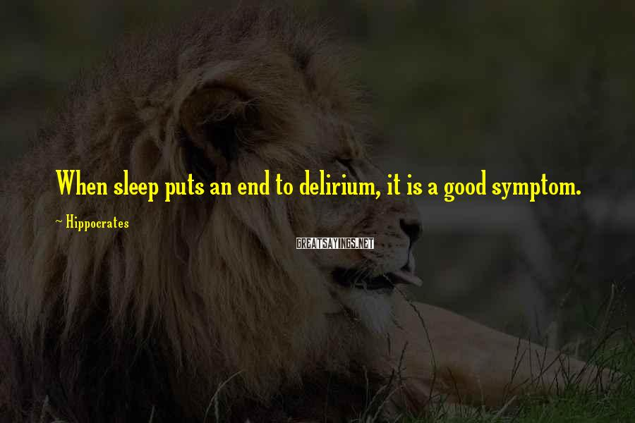 Hippocrates Sayings: When sleep puts an end to delirium, it is a good symptom.
