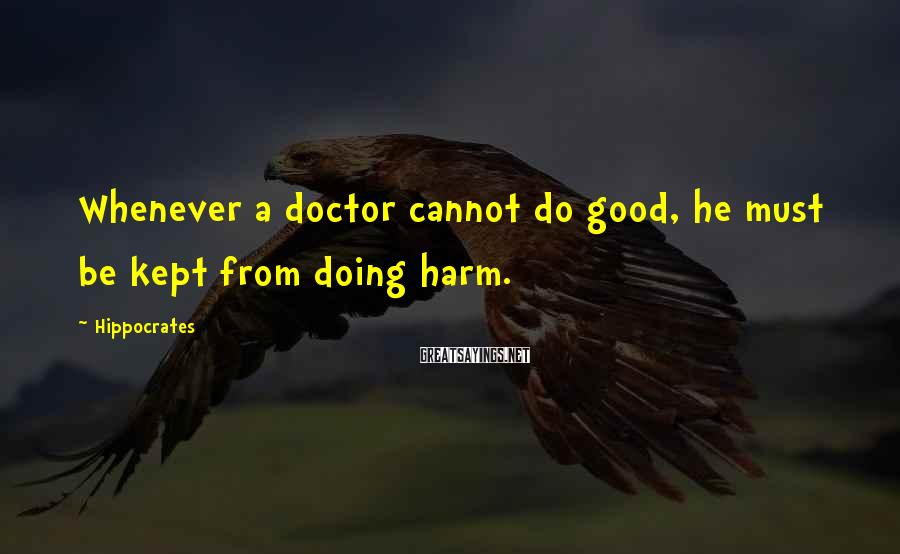 Hippocrates Sayings: Whenever a doctor cannot do good, he must be kept from doing harm.