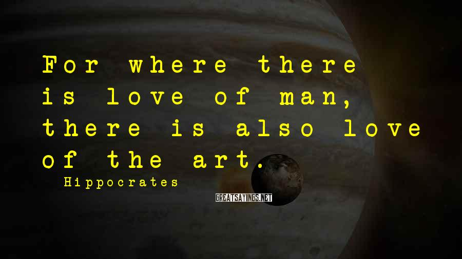 Hippocrates Sayings: For where there is love of man, there is also love of the art.