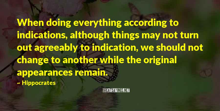 Hippocrates Sayings: When doing everything according to indications, although things may not turn out agreeably to indication,
