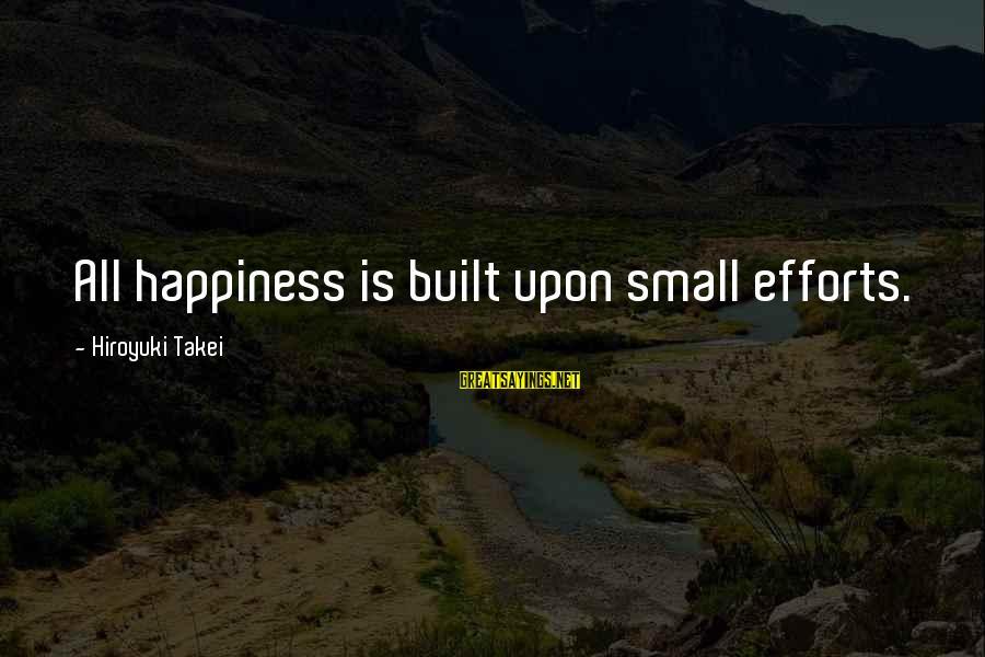 Hiroyuki Takei Sayings By Hiroyuki Takei: All happiness is built upon small efforts.