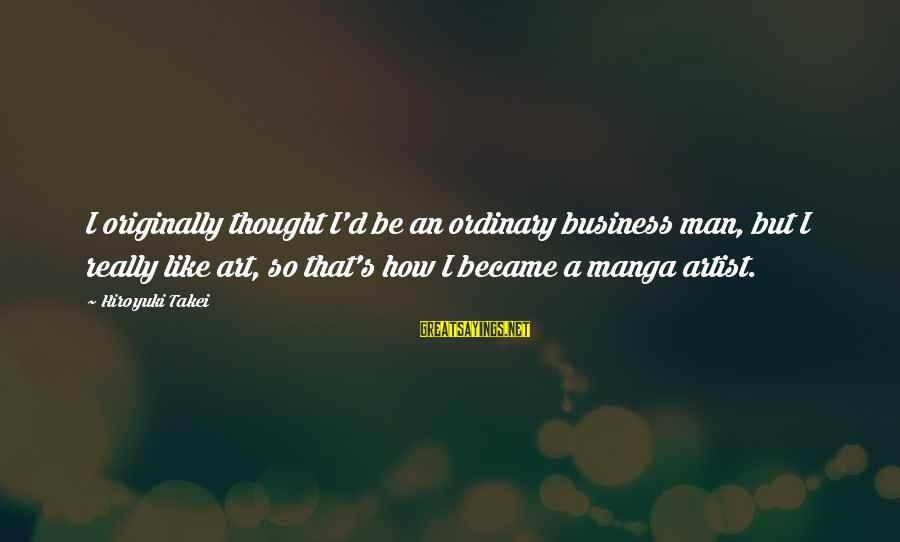 Hiroyuki Takei Sayings By Hiroyuki Takei: I originally thought I'd be an ordinary business man, but I really like art, so